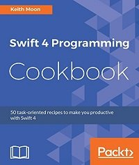 Swift 4 Programming Cookbook 50 task-oriented recipes to make you productive with Swift 4